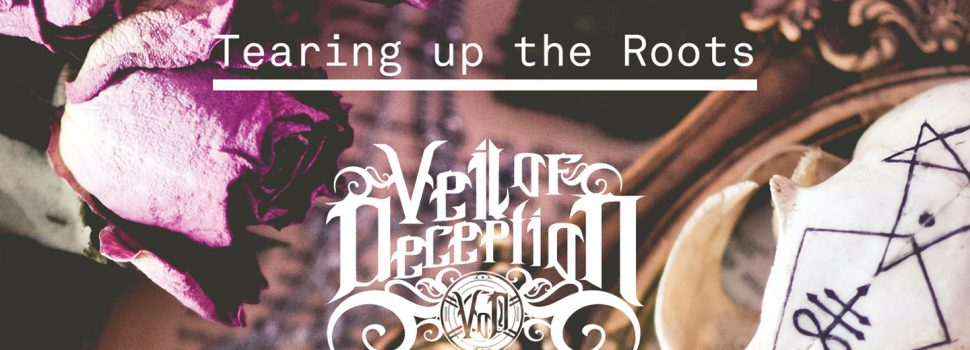 Veil of Deception – Tearing up the roots