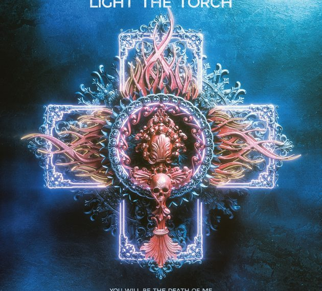 LIGHT THE TORCH – YOU WILL BE THE DEATH OF ME